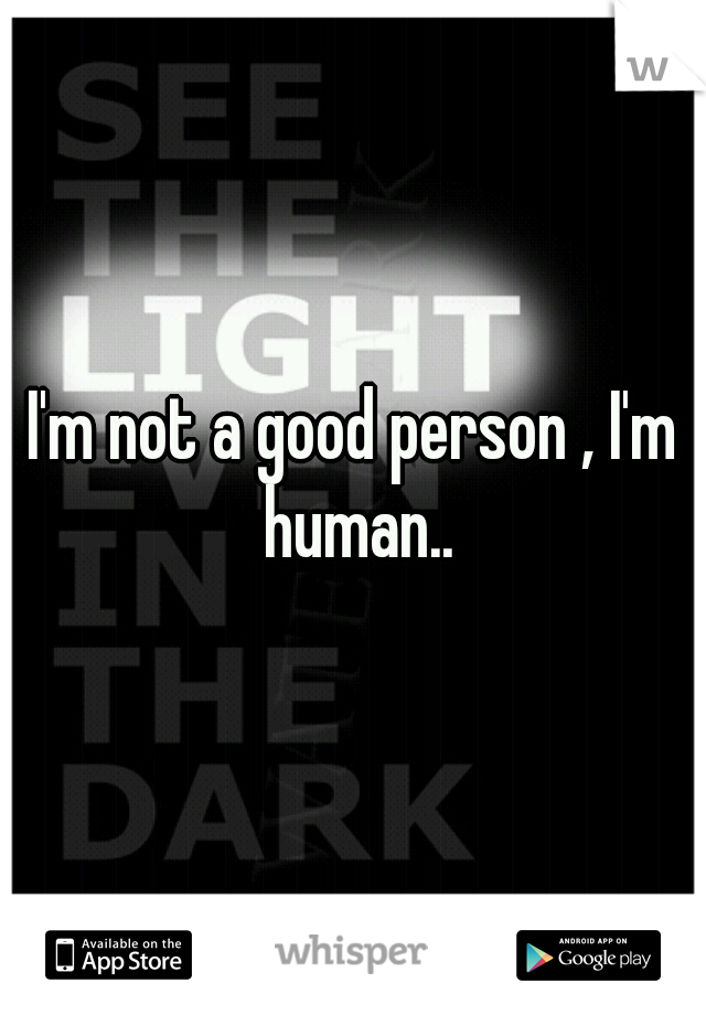 I'm not a good person , I'm human..