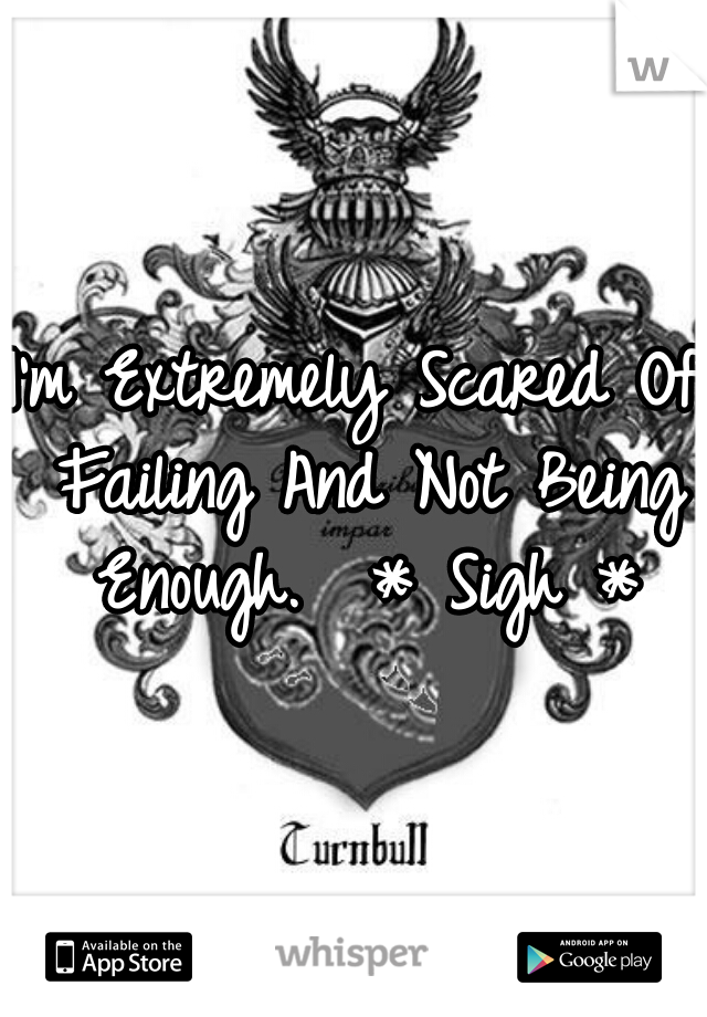 I'm Extremely Scared Of Failing And Not Being Enough.  * Sigh *