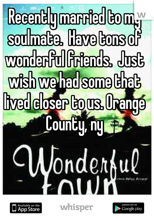 Recently married to my soulmate.  Have tons of wonderful friends.  Just wish we had some that lived closer to us. Orange County, ny