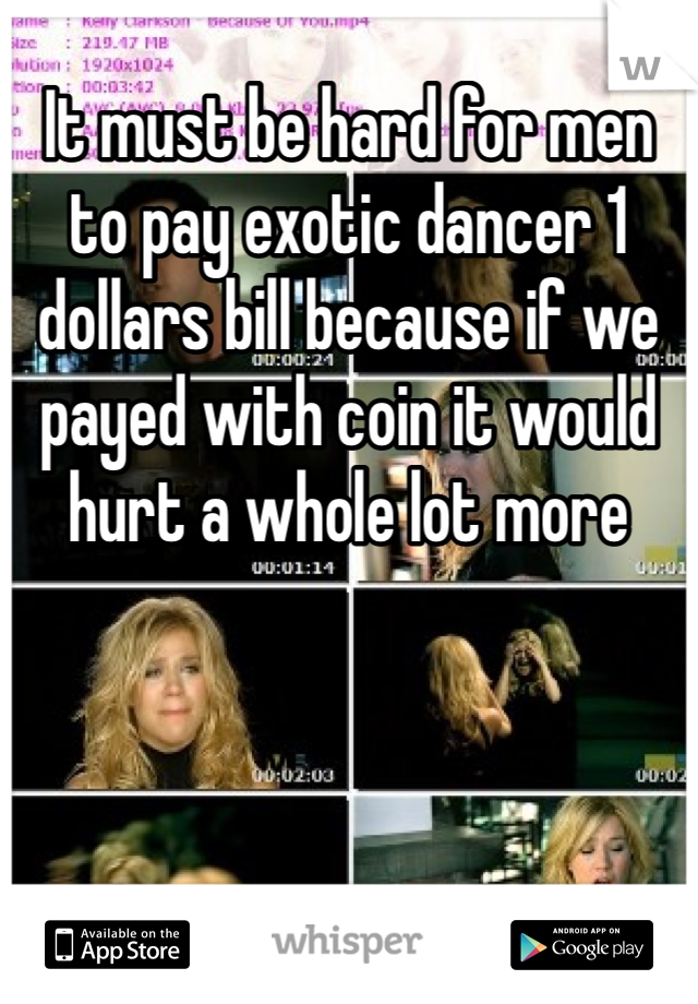 It must be hard for men to pay exotic dancer 1 dollars bill because if we payed with coin it would hurt a whole lot more