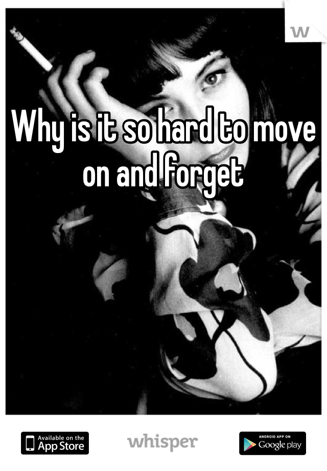 Why is it so hard to move on and forget