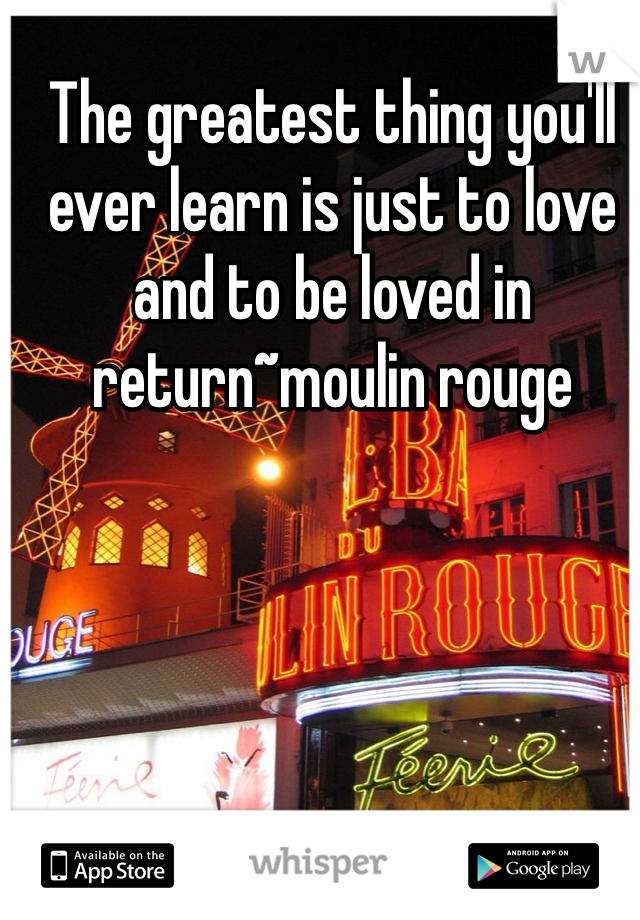 The greatest thing you'll ever learn is just to love and to be loved in return~moulin rouge