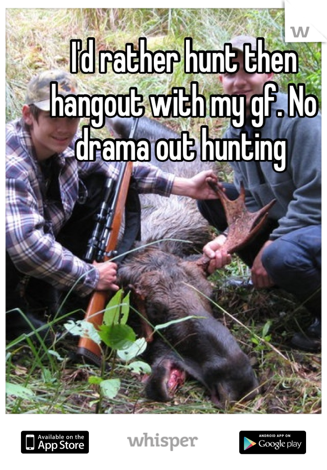 I'd rather hunt then hangout with my gf. No drama out hunting