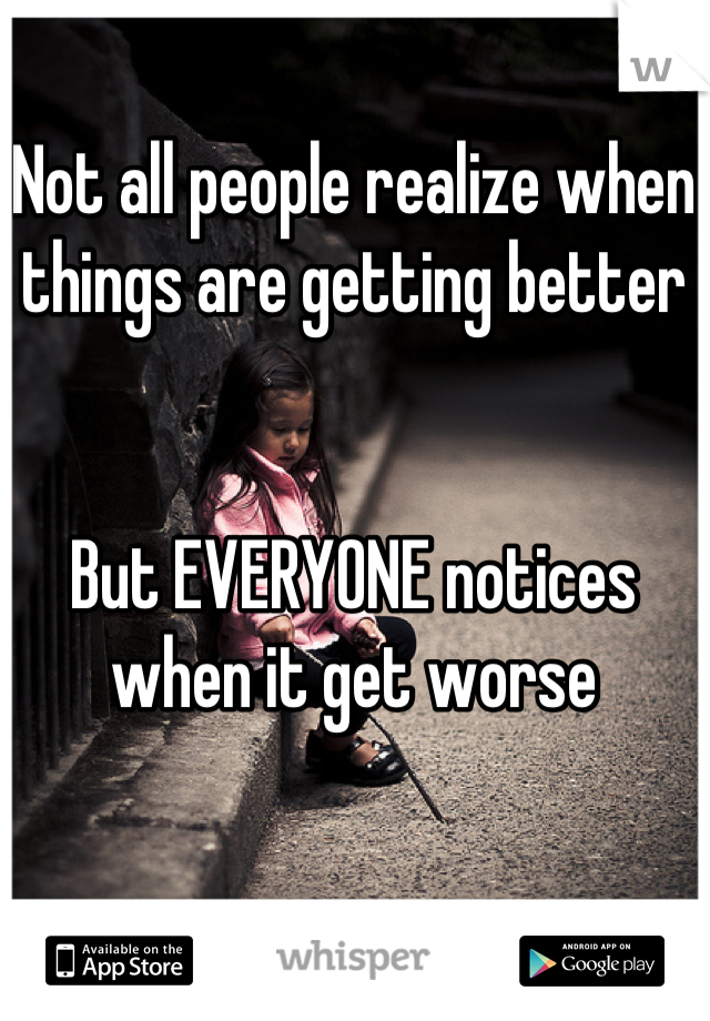 Not all people realize when things are getting better   But EVERYONE notices when it get worse