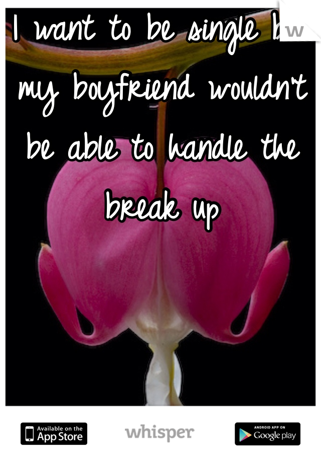 I want to be single but my boyfriend wouldn't be able to handle the break up