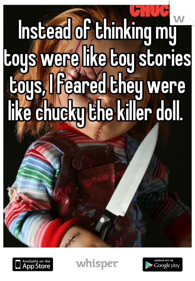 Instead of thinking my toys were like toy stories toys, I feared they were like chucky the killer doll.