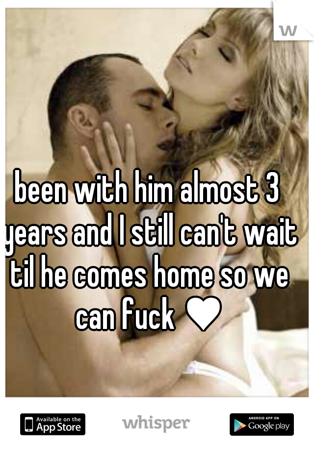 been with him almost 3 years and I still can't wait til he comes home so we can fuck ♥