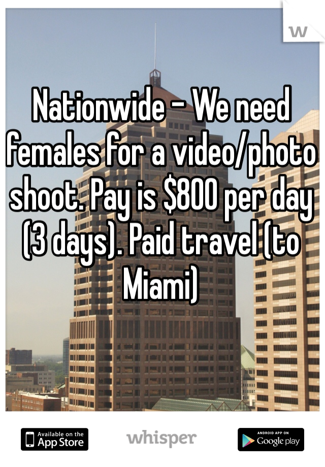 Nationwide - We need females for a video/photo shoot. Pay is $800 per day (3 days). Paid travel (to Miami)