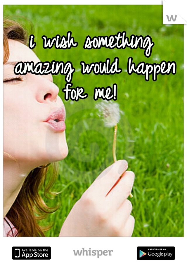i wish something amazing would happen for me!