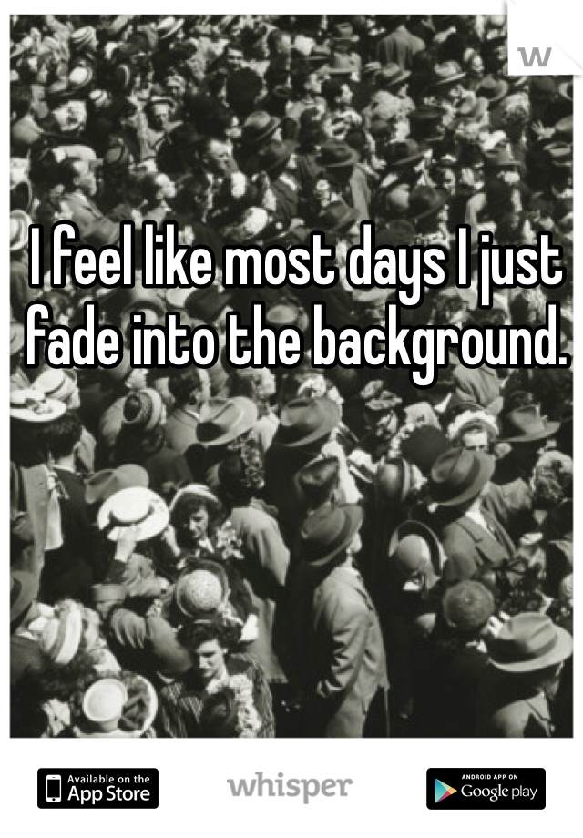 I feel like most days I just fade into the background.