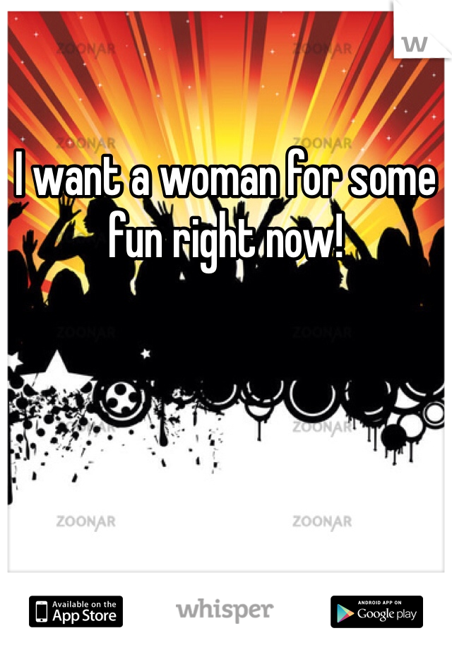 I want a woman for some fun right now!