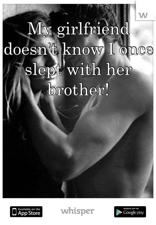My girlfriend doesn't know I once slept with her brother!