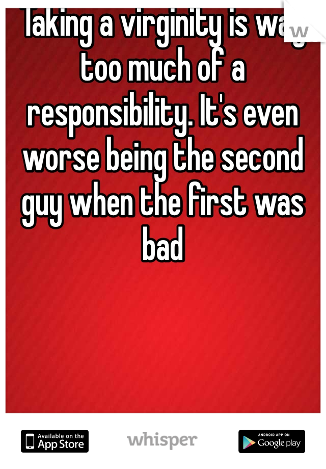 Taking a virginity is way too much of a responsibility. It's even worse being the second guy when the first was bad