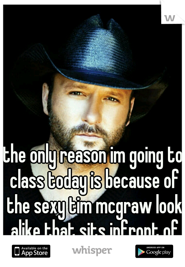 the only reason im going to class today is because of the sexy tim mcgraw look alike that sits infront of me..