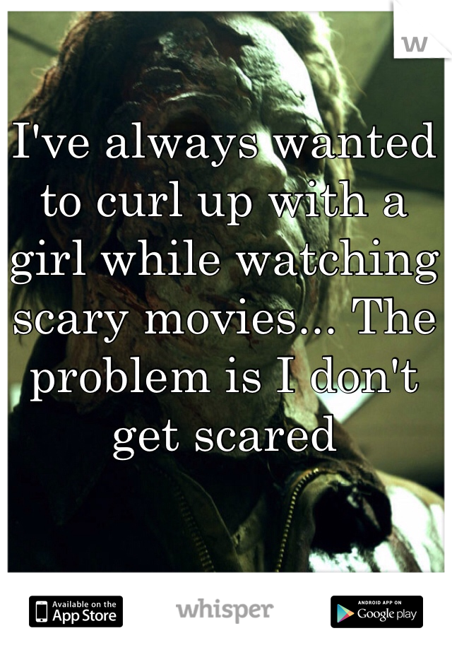 I've always wanted to curl up with a girl while watching scary movies... The problem is I don't get scared