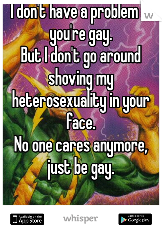 I don't have a problem if you're gay. But I don't go around shoving my heterosexuality in your face. No one cares anymore, just be gay.