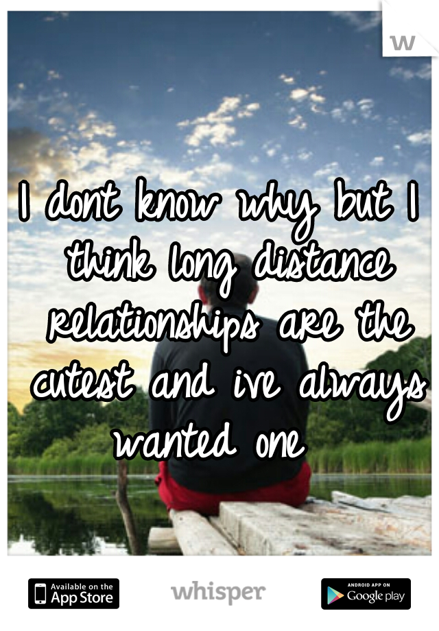 I dont know why but I think long distance relationships are the cutest and ive always wanted one