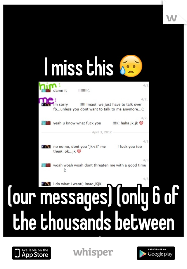 I miss this 😥     (our messages) (only 6 of the thousands between us)
