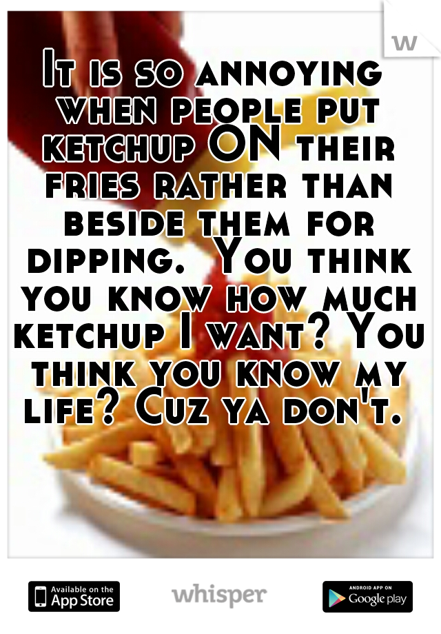 It is so annoying when people put ketchup ON their fries rather than beside them for dipping.  You think you know how much ketchup I want? You think you know my life? Cuz ya don't.