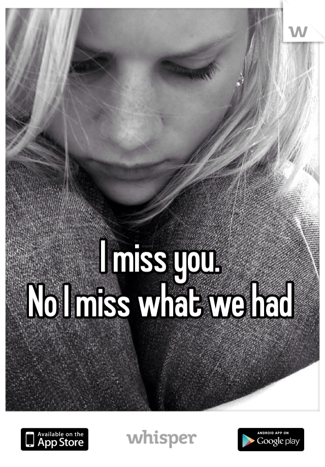 I miss you. No I miss what we had