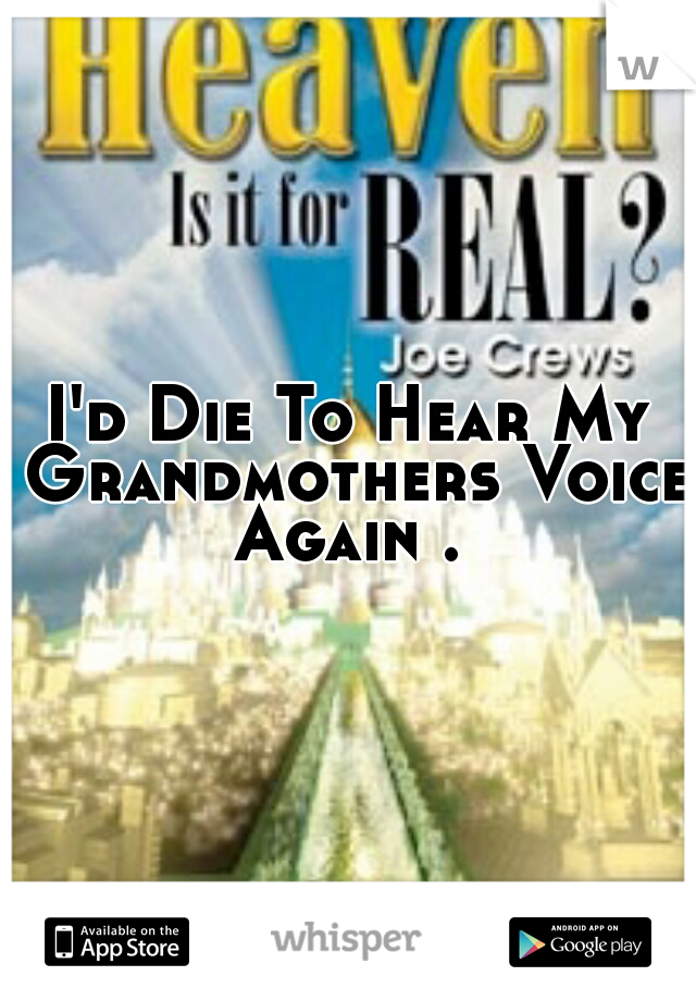 I'd Die To Hear My Grandmothers Voice Again .