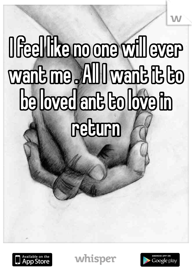 I feel like no one will ever want me . All I want it to be loved ant to love in return