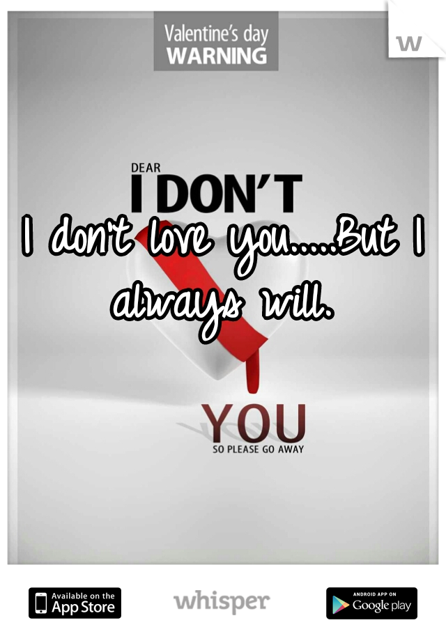 I don't love you.....But I always will.