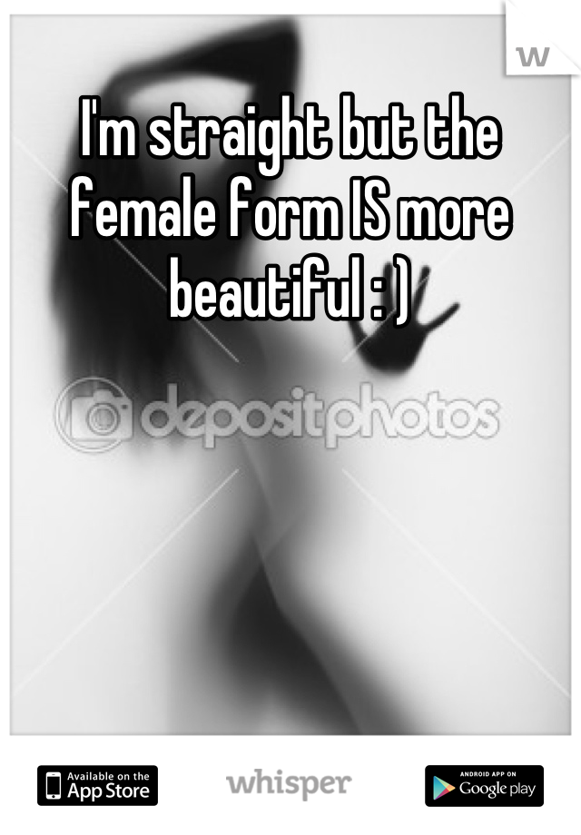 I'm straight but the female form IS more beautiful : )