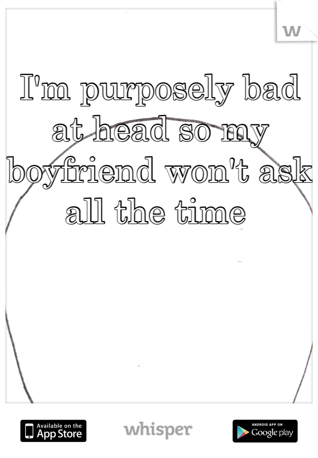 I'm purposely bad at head so my boyfriend won't ask all the time