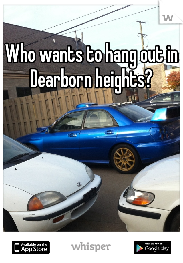 Who wants to hang out in Dearborn heights?