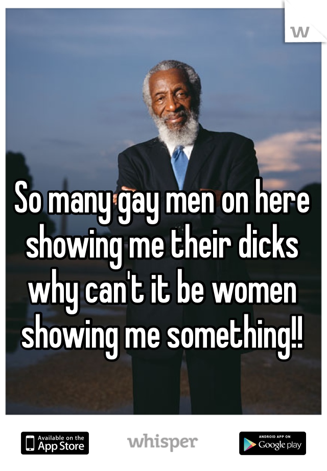 So many gay men on here showing me their dicks why can't it be women showing me something!!