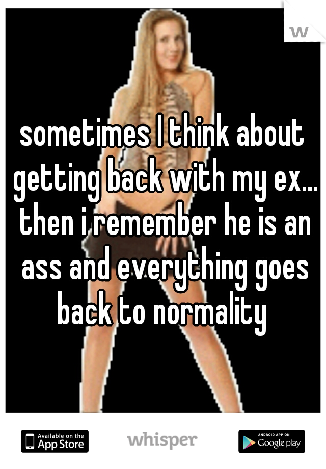 sometimes I think about getting back with my ex... then i remember he is an ass and everything goes back to normality