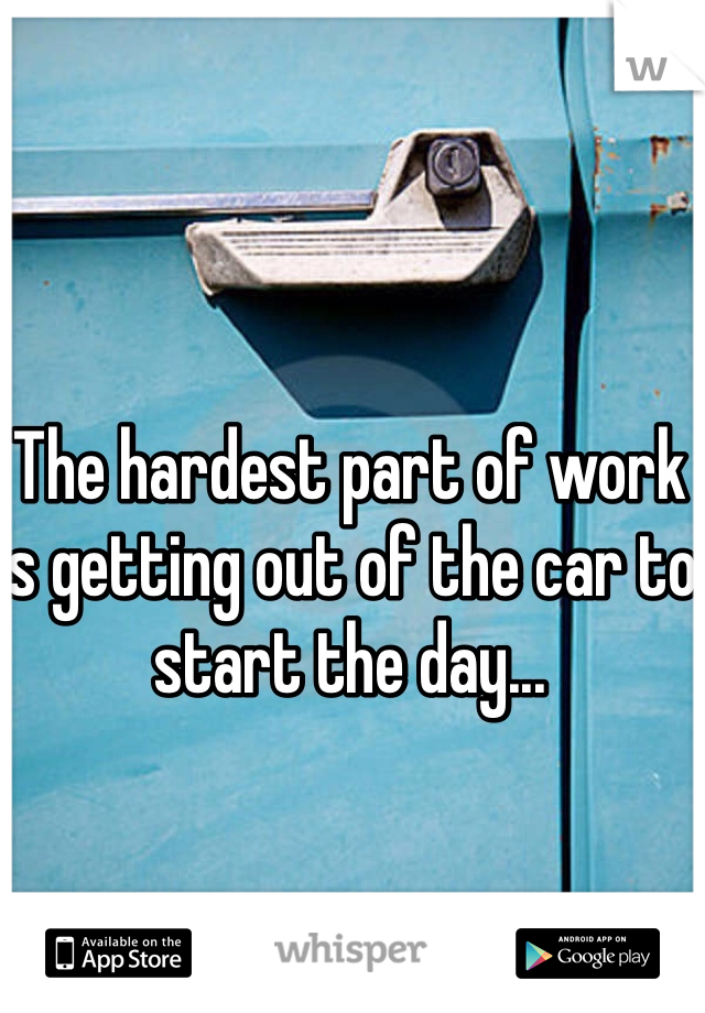 The hardest part of work is getting out of the car to start the day...