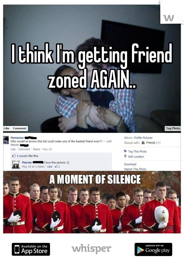 I think I'm getting friend zoned AGAIN..