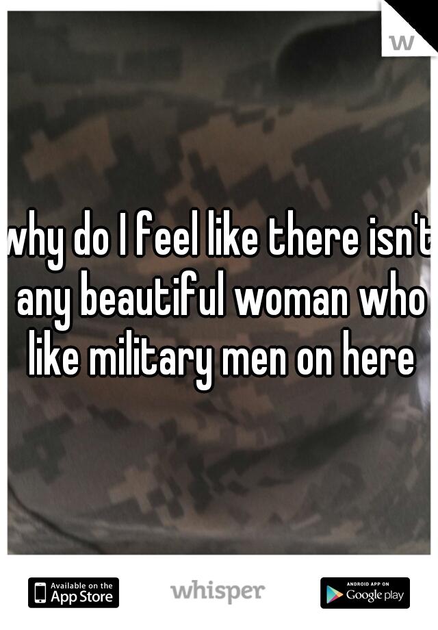 why do I feel like there isn't any beautiful woman who like military men on here