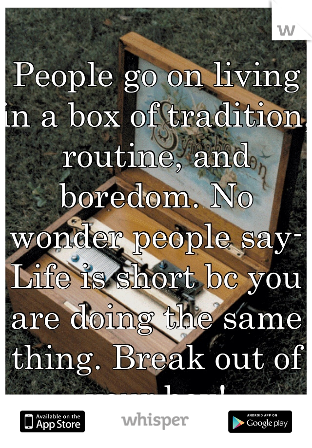 People go on living in a box of tradition, routine, and boredom. No wonder people say- Life is short bc you are doing the same thing. Break out of your box!
