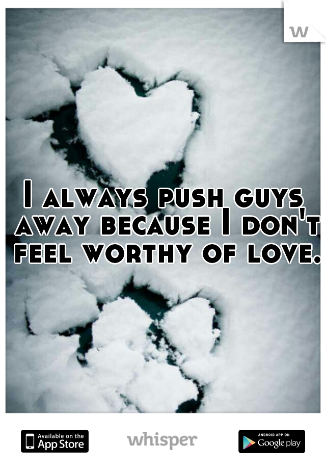 I always push guys away because I don't feel worthy of love.