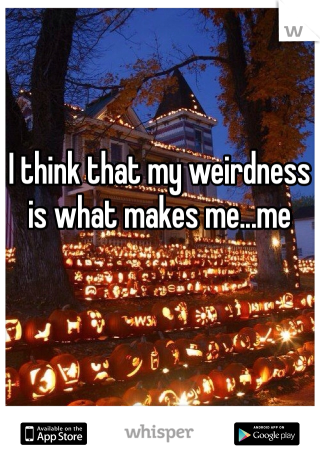 I think that my weirdness is what makes me...me