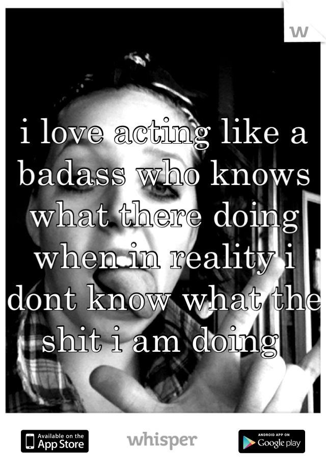 i love acting like a badass who knows what there doing when in reality i dont know what the shit i am doing