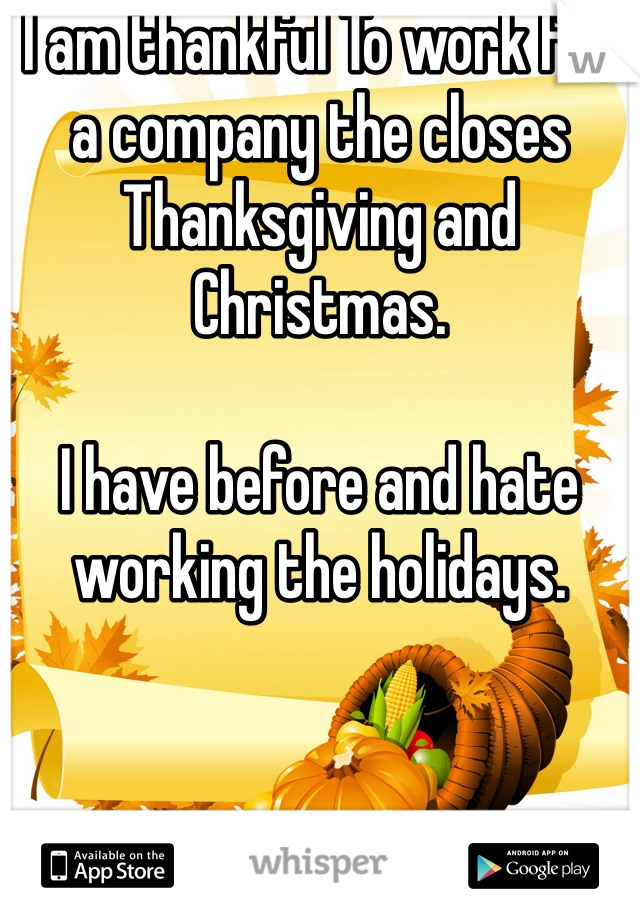 I am thankful To work for a company the closes Thanksgiving and Christmas.  I have before and hate working the holidays.