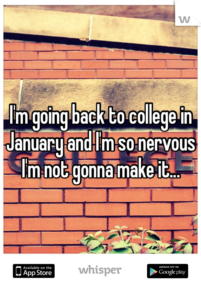 I'm going back to college in January and I'm so nervous I'm not gonna make it...
