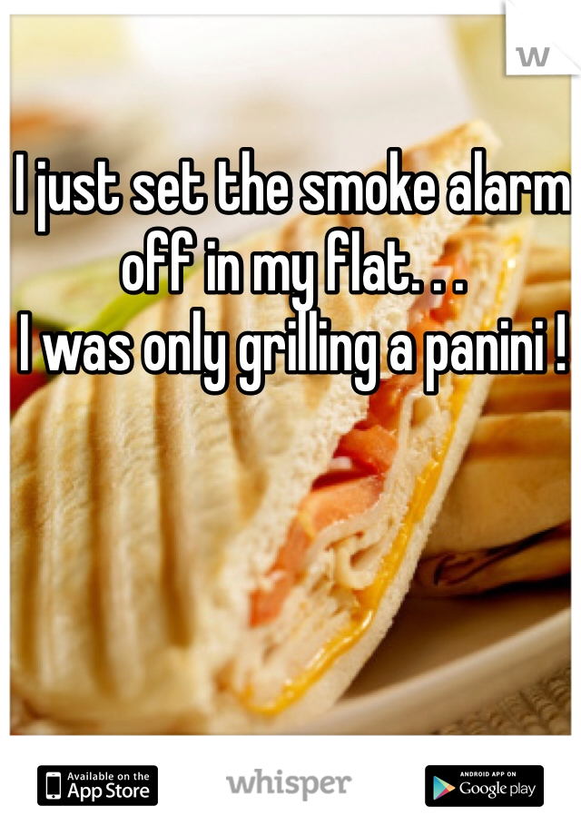 I just set the smoke alarm off in my flat. . .  I was only grilling a panini !