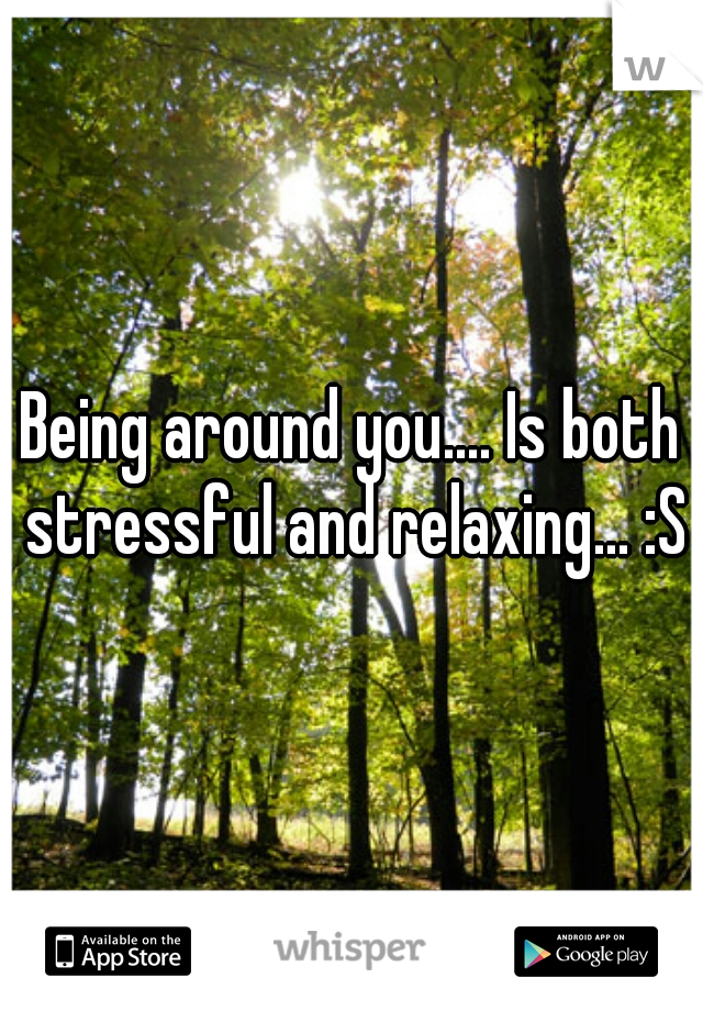 Being around you.... Is both stressful and relaxing... :S
