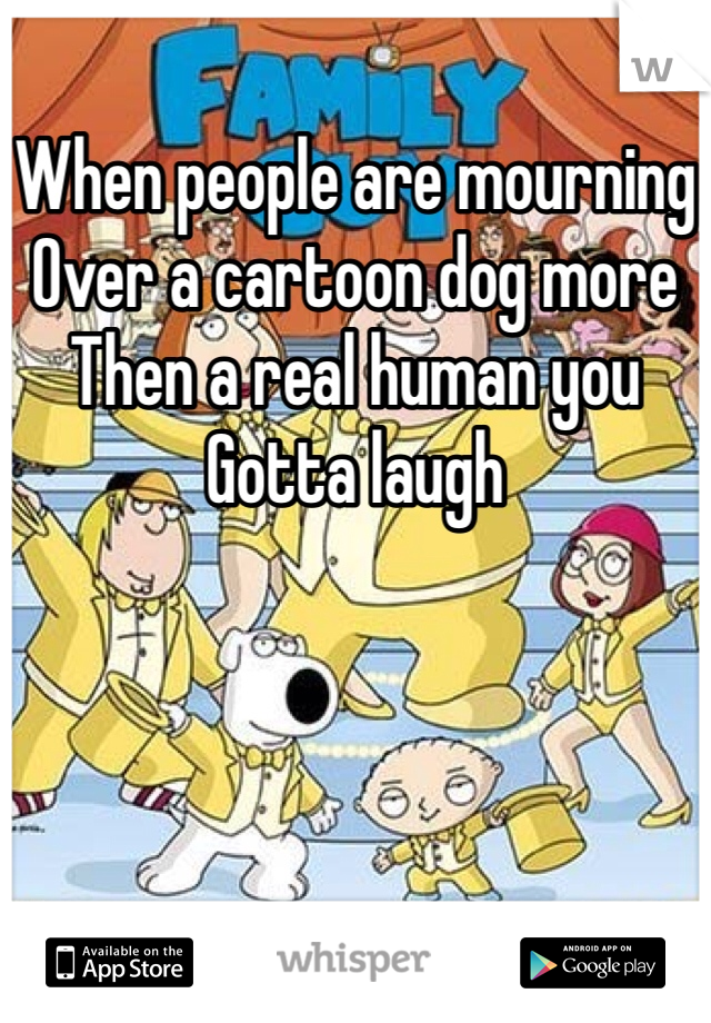 When people are mourning Over a cartoon dog more Then a real human you Gotta laugh