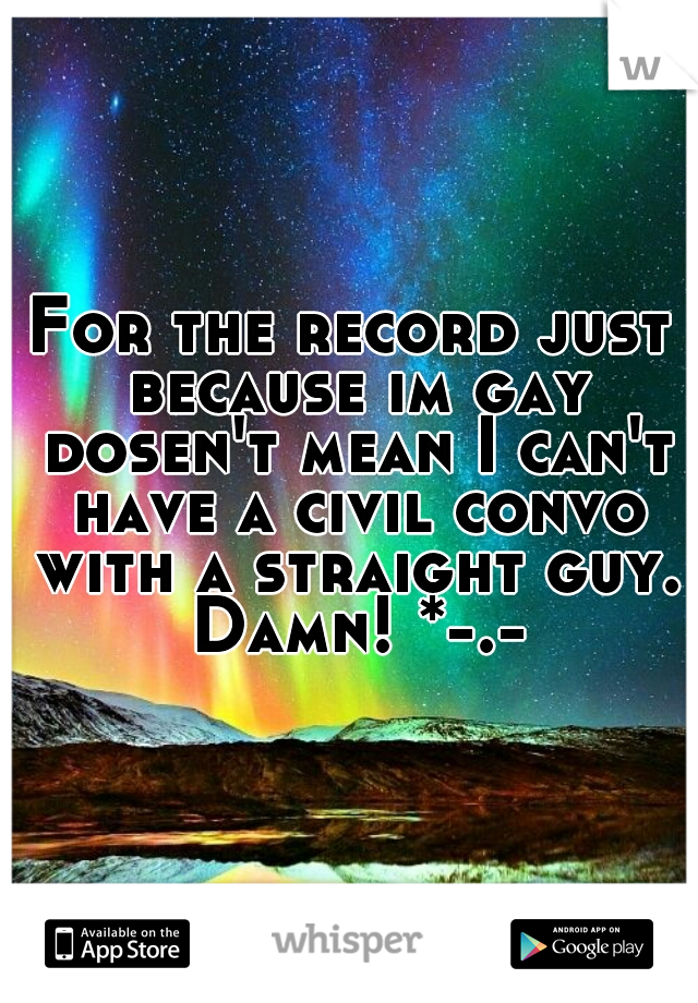 For the record just because im gay dosen't mean I can't have a civil convo with a straight guy. Damn! *-.-