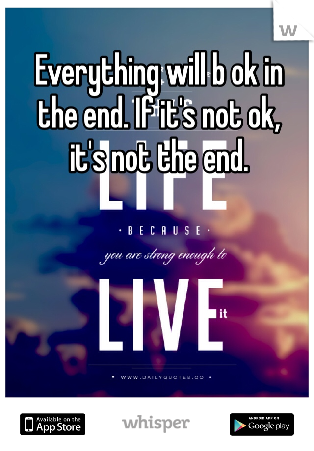 Everything will b ok in  the end. If it's not ok,  it's not the end.