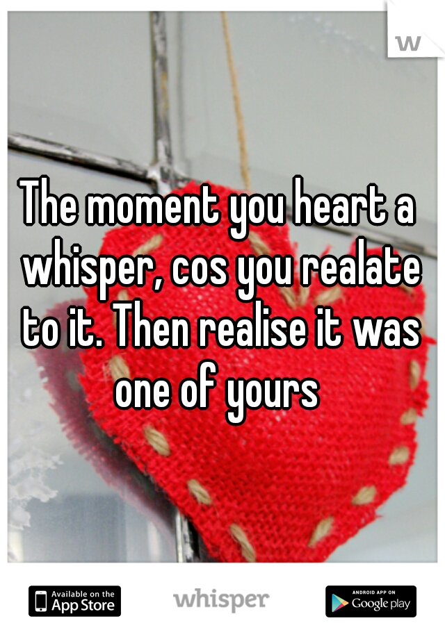 The moment you heart a whisper, cos you realate to it. Then realise it was one of yours