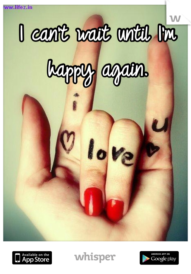 I can't wait until I'm happy again.