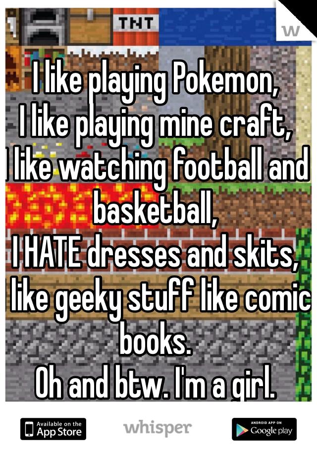 I like playing Pokemon, I like playing mine craft,  I like watching football and basketball,  I HATE dresses and skits, I like geeky stuff like comic books. Oh and btw. I'm a girl.