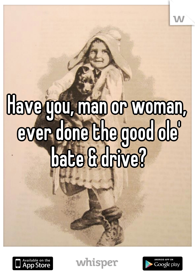 Have you, man or woman, ever done the good ole' bate & drive?